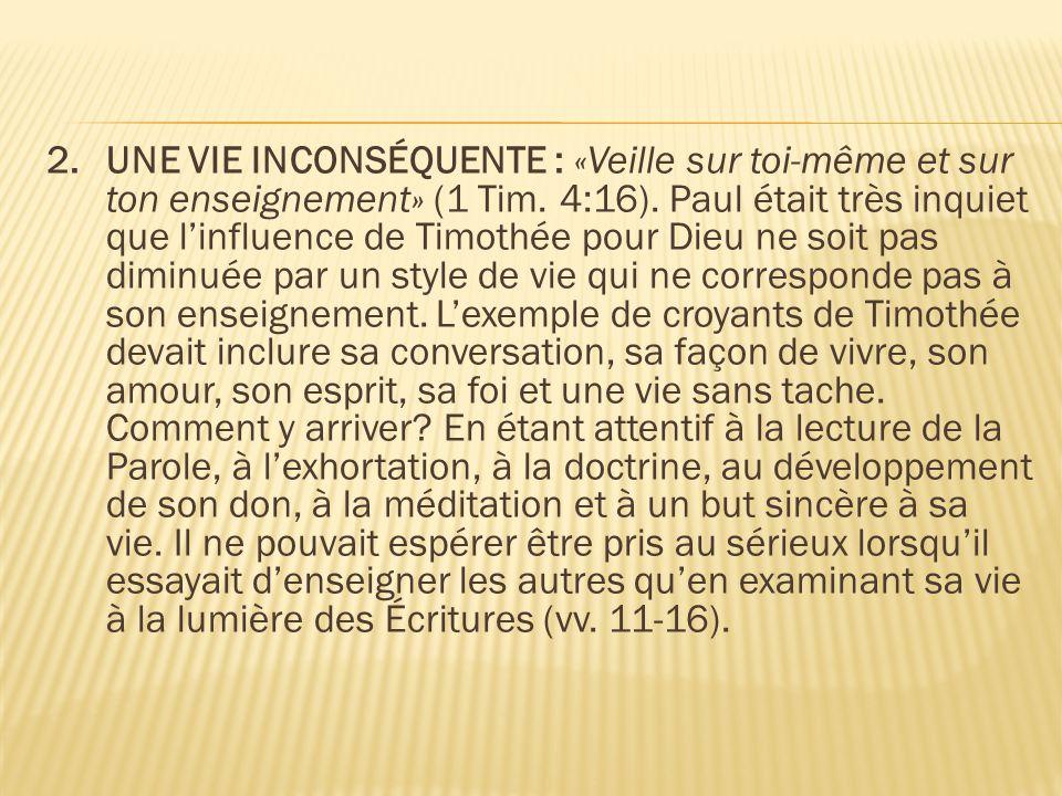 2.UNE VIE INCONSÉQUENTE : «Veille sur toi-même et sur ton enseignement» (1 Tim. 4:16). Paul était très inquiet que l'influence de Timothée pour Dieu n