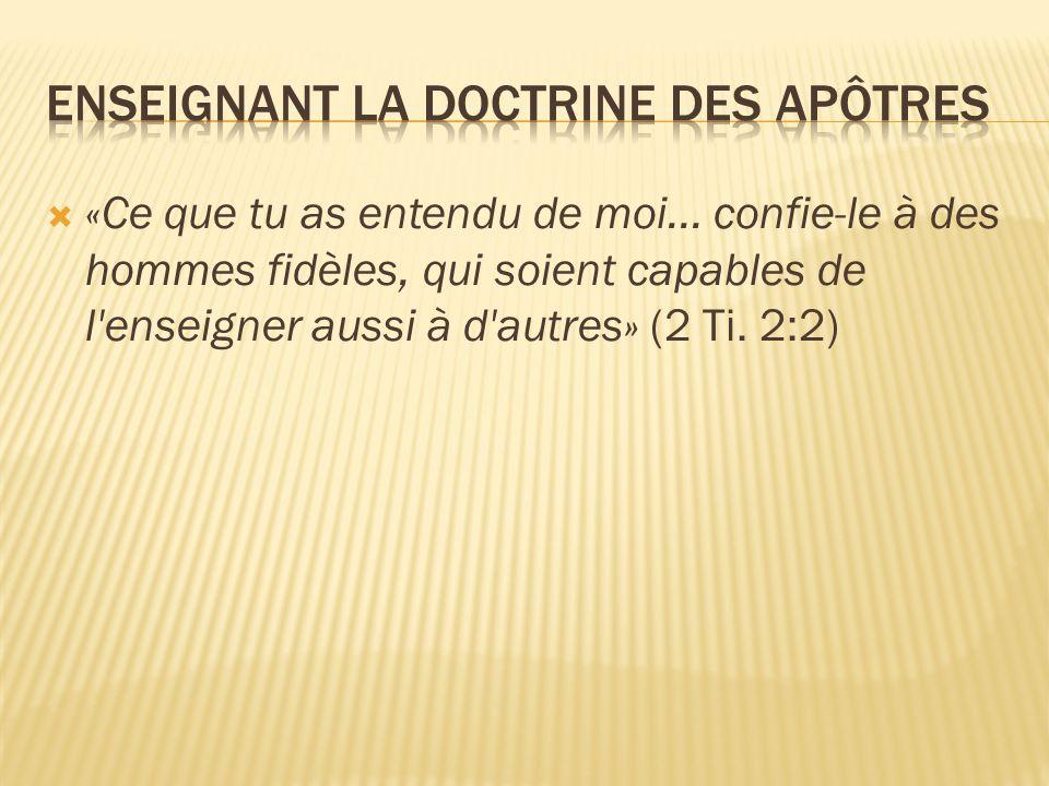  «Ce que tu as entendu de moi... confie-le à des hommes fidèles, qui soient capables de l'enseigner aussi à d'autres» (2 Ti. 2:2)