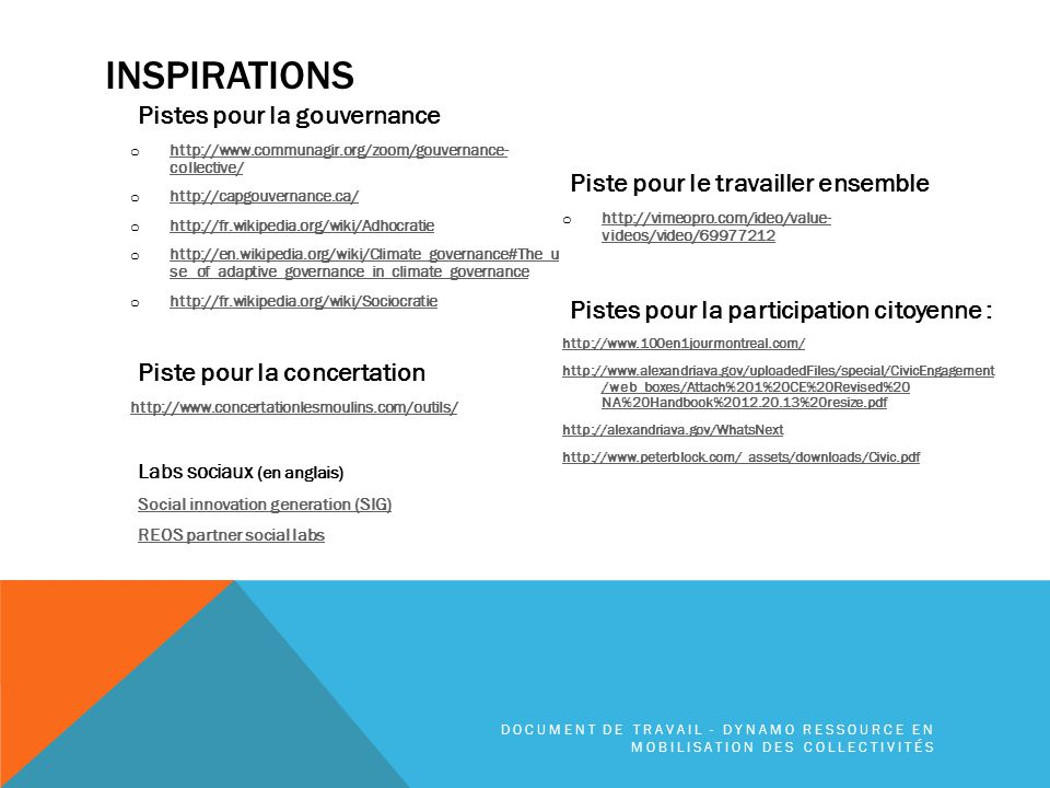 INSPIRATIONS Pistes pour la gouvernance o http://www.communagir.org/zoom/gouvernance- collective/ http://www.communagir.org/zoom/gouvernance- collective/ o http://capgouvernance.ca/ http://capgouvernance.ca/ o http://fr.wikipedia.org/wiki/Adhocratie http://fr.wikipedia.org/wiki/Adhocratie o http://en.wikipedia.org/wiki/Climate_governance#The_u se_of_adaptive_governance_in_climate_governance http://en.wikipedia.org/wiki/Climate_governance#The_u se_of_adaptive_governance_in_climate_governance o http://fr.wikipedia.org/wiki/Sociocratie http://fr.wikipedia.org/wiki/Sociocratie Piste pour la concertation http://www.concertationlesmoulins.com/outils/ Labs sociaux (en anglais) Social innovation generation (SIG) REOS partner social labs Piste pour le travailler ensemble o http://vimeopro.com/ideo/value- videos/video/69977212 http://vimeopro.com/ideo/value- videos/video/69977212 Pistes pour la participation citoyenne : http://www.100en1jourmontreal.com/ http://www.alexandriava.gov/uploadedFiles/special/CivicEngagement /web_boxes/Attach%201%20CE%20Revised%20 NA%20Handbook%2012.20.13%20resize.pdf http://alexandriava.gov/WhatsNext http://www.peterblock.com/_assets/downloads/Civic.pdf DOCUMENT DE TRAVAIL - DYNAMO RESSOURCE EN MOBILISATION DES COLLECTIVITÉS