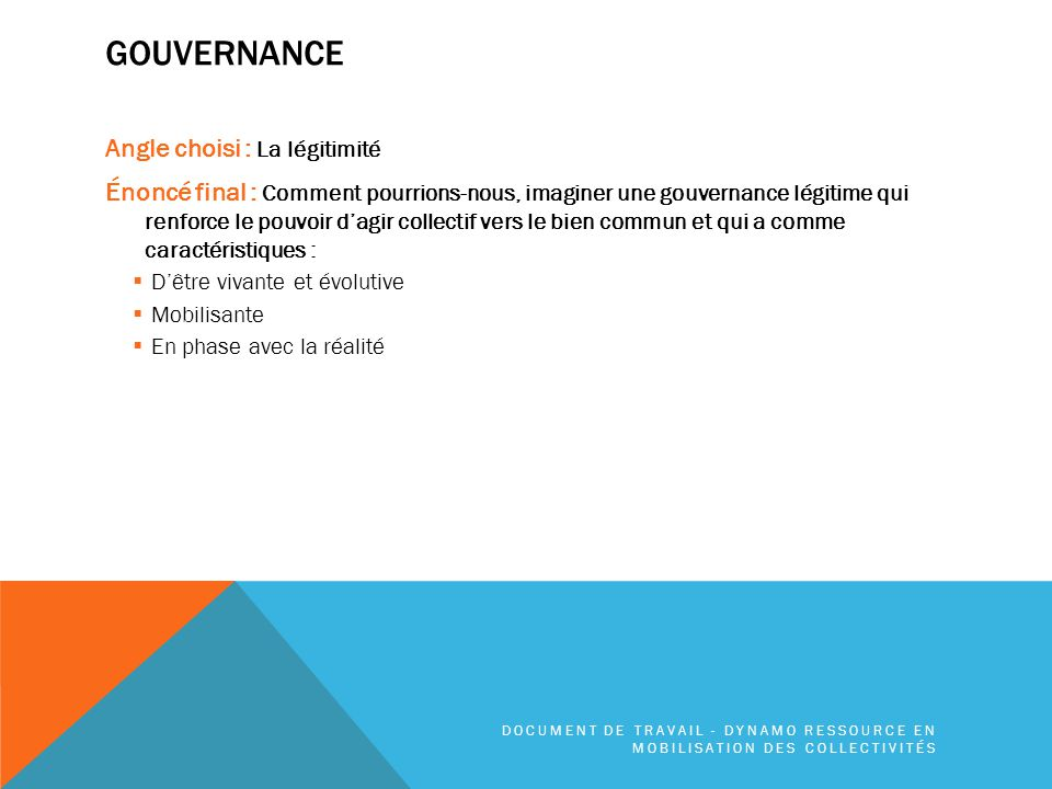 INSPIRATIONS Pistes pour la gouvernance o http://www.communagir.org/zoom/gouvernance- collective/ http://www.communagir.org/zoom/gouvernance- collective/ o http://capgouvernance.ca/ http://capgouvernance.ca/ o http://fr.wikipedia.org/wiki/Adhocratie http://fr.wikipedia.org/wiki/Adhocratie o http://en.wikipedia.org/wiki/Climate_governance#The_u se_of_adaptive_governance_in_climate_governance http://en.wikipedia.org/wiki/Climate_governance#The_u se_of_adaptive_governance_in_climate_governance o http://fr.wikipedia.org/wiki/Sociocratie http://fr.wikipedia.org/wiki/Sociocratie Piste pour la concertation http://www.concertationlesmoulins.com/outils/ Labs sociaux (en anglais) Social innovation generation (SIG) REOS partner social labs Piste pour le travailler ensemble o http://vimeopro.com/ideo/value- videos/video/69977212 http://vimeopro.com/ideo/value- videos/video/69977212 Pistes pour la participation citoyenne : http://www.100en1jourmontreal.com/ http://www.alexandriava.gov/uploadedFiles/special/CivicEngagement /web_boxes/Attach%201%20CE%20Revised%20 NA%20Handbook%2012.20.13%20resize.pdf http://alexandriava.gov/WhatsNext http://www.peterblock.com/_assets/downloads/Civic.pdf DOCUMENT DE TRAVAIL - DYNAMO RESSOURCE EN MOBILISATION DES COLLECTIVITÉS