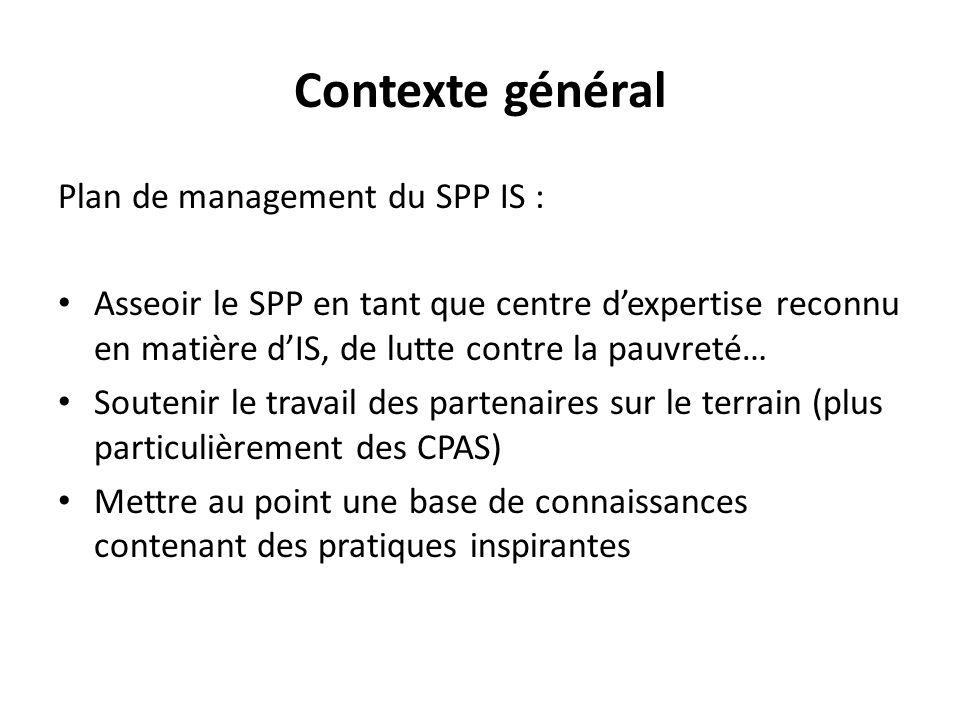 Contexte général Plan de management du SPP IS : Asseoir le SPP en tant que centre d'expertise reconnu en matière d'IS, de lutte contre la pauvreté… Soutenir le travail des partenaires sur le terrain (plus particulièrement des CPAS) Mettre au point une base de connaissances contenant des pratiques inspirantes