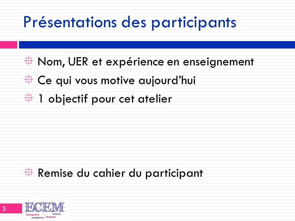 Présentations des participants  Nom, UER et expérience en enseignement  Ce qui vous motive aujourd'hui  1 objectif pour cet atelier  Remise du cah