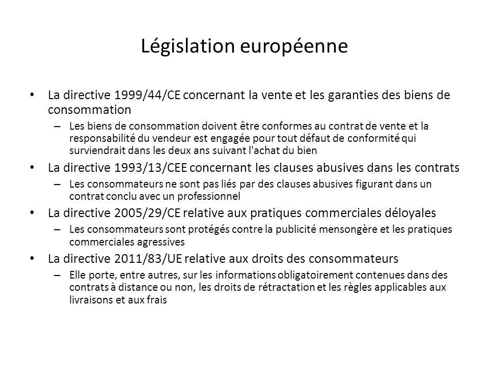 Législation européenne La directive 1999/44/CE concernant la vente et les garanties des biens de consommation – Les biens de consommation doivent être conformes au contrat de vente et la responsabilité du vendeur est engagée pour tout défaut de conformité qui surviendrait dans les deux ans suivant l achat du bien La directive 1993/13/CEE concernant les clauses abusives dans les contrats – Les consommateurs ne sont pas liés par des clauses abusives figurant dans un contrat conclu avec un professionnel La directive 2005/29/CE relative aux pratiques commerciales déloyales – Les consommateurs sont protégés contre la publicité mensongère et les pratiques commerciales agressives La directive 2011/83/UE relative aux droits des consommateurs – Elle porte, entre autres, sur les informations obligatoirement contenues dans des contrats à distance ou non, les droits de rétractation et les règles applicables aux livraisons et aux frais