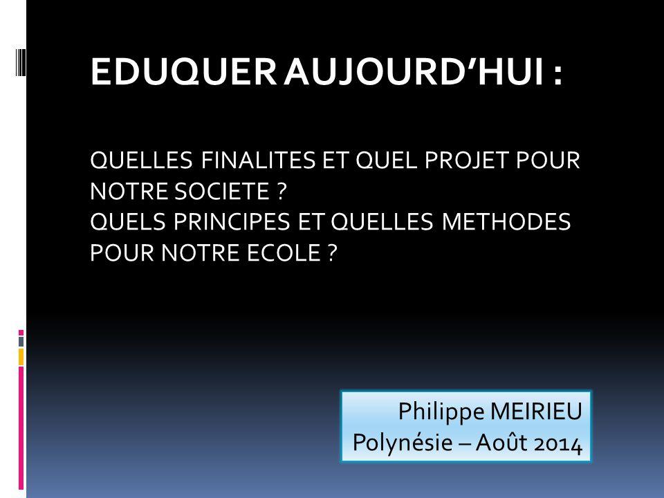 Philippe MEIRIEU Polynésie – Août 2014 EDUQUER AUJOURD'HUI : QUELLES FINALITES ET QUEL PROJET POUR NOTRE SOCIETE ? QUELS PRINCIPES ET QUELLES METHODES