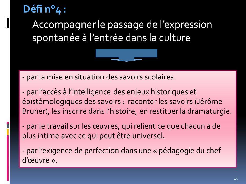 15 Défi n°4 : Accompagner le passage de l'expression spontanée à l'entrée dans la culture - par la mise en situation des savoirs scolaires. - par l'ac