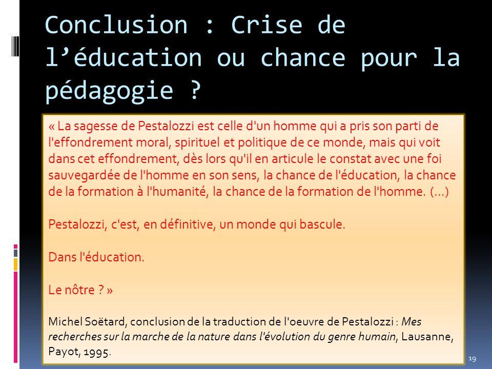 19 Conclusion : Crise de l'éducation ou chance pour la pédagogie ? « La sagesse de Pestalozzi est celle d'un homme qui a pris son parti de l'effondrem