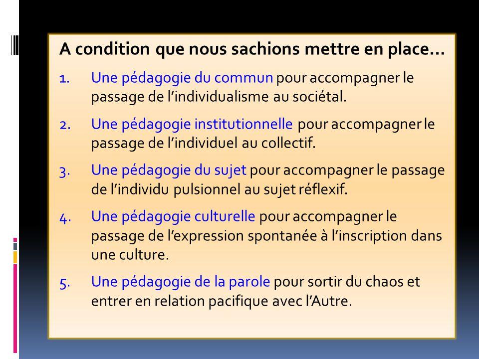 A condition que nous sachions mettre en place… 1.Une pédagogie du commun pour accompagner le passage de l'individualisme au sociétal. 2.Une pédagogie