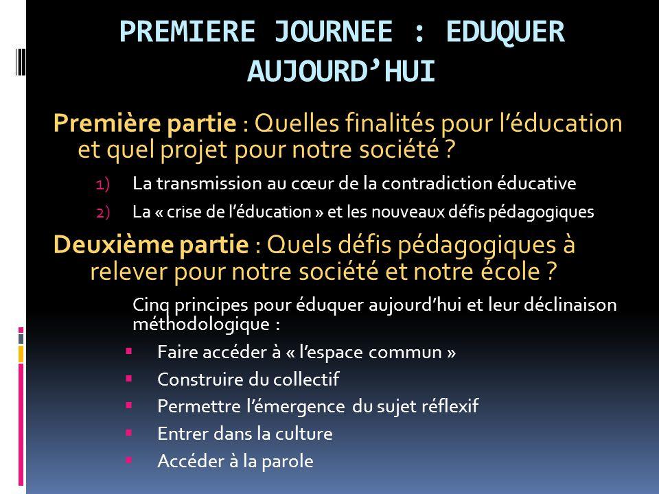 PREMIERE JOURNEE : EDUQUER AUJOURD'HUI Première partie : Quelles finalités pour l'éducation et quel projet pour notre société ? 1)La transmission au c