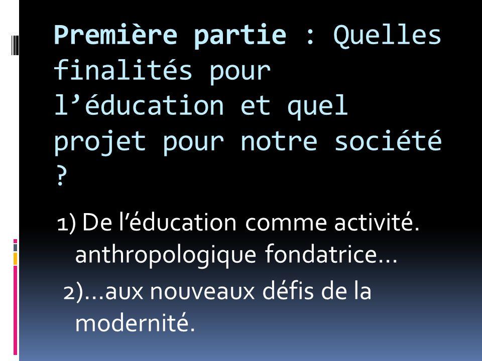 Première partie : Quelles finalités pour l'éducation et quel projet pour notre société ? 1) De l'éducation comme activité. anthropologique fondatrice…