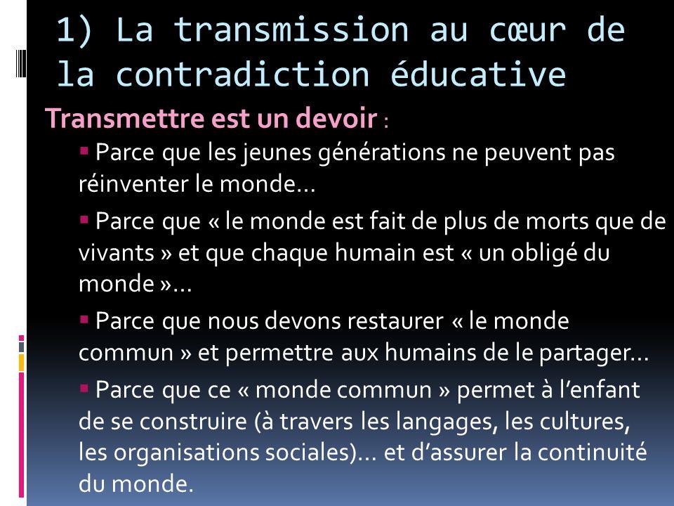 1) La transmission au cœur de la contradiction éducative Transmettre est un devoir :  Parce que les jeunes générations ne peuvent pas réinventer le m