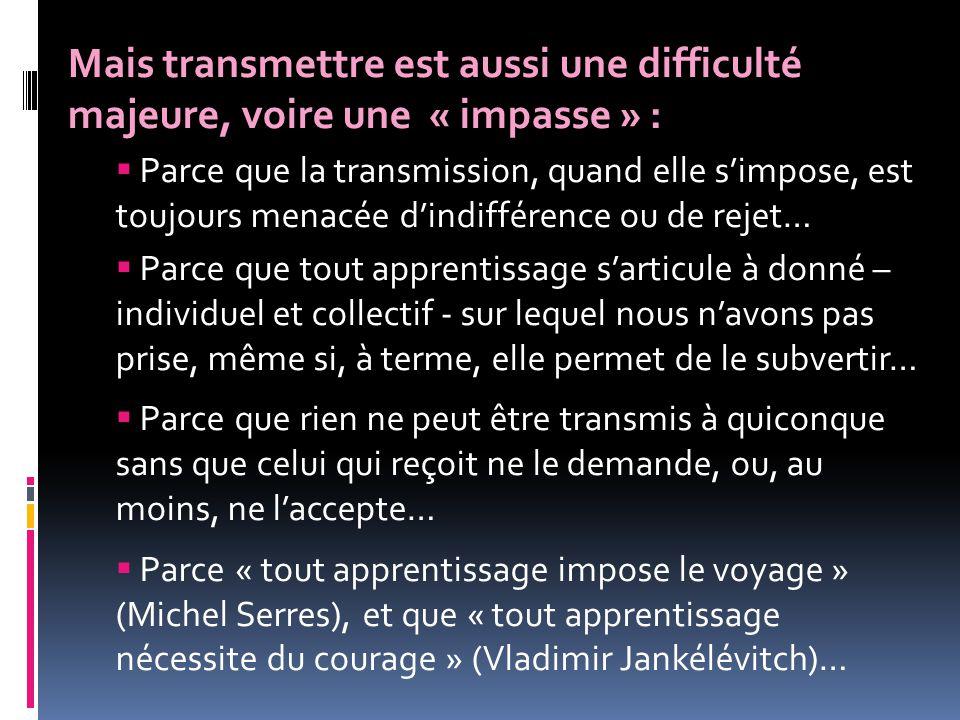 Mais transmettre est aussi une difficulté majeure, voire une « impasse » :  Parce que la transmission, quand elle s'impose, est toujours menacée d'in