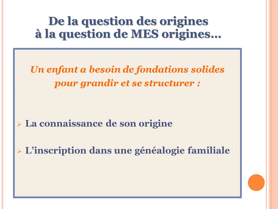 De la question des origines à la question de MES origines… Un enfant a besoin de fondations solides pour grandir et se structurer :  La connaissance de son origine  L'inscription dans une généalogie familiale
