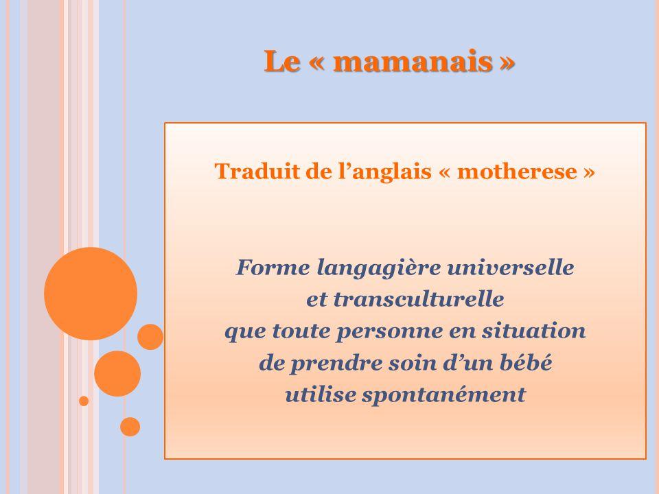 Le « mamanais » Traduit de l'anglais « motherese » Forme langagière universelle et transculturelle que toute personne en situation de prendre soin d'un bébé utilise spontanément
