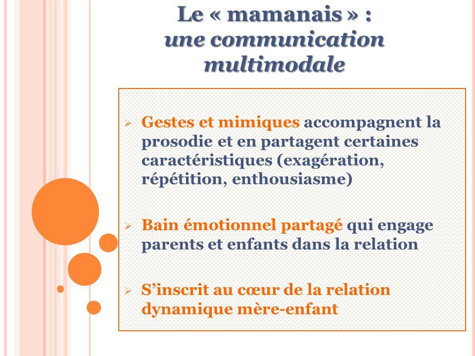Le « mamanais » : une communication multimodale  Gestes et mimiques accompagnent la prosodie et en partagent certaines caractéristiques (exagération, répétition, enthousiasme)  Bain émotionnel partagé qui engage parents et enfants dans la relation  S'inscrit au cœur de la relation dynamique mère-enfant