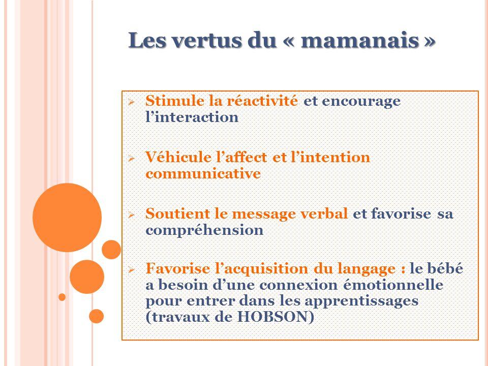 Les vertus du « mamanais »  Stimule la réactivité et encourage l'interaction  Véhicule l'affect et l'intention communicative  Soutient le message verbal et favorise sa compréhension  Favorise l'acquisition du langage : le bébé a besoin d'une connexion émotionnelle pour entrer dans les apprentissages (travaux de HOBSON)