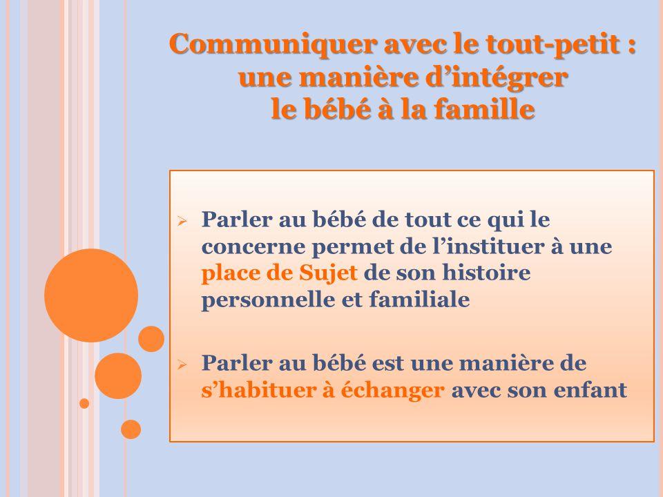 Communiquer avec le tout-petit : une manière d'intégrer le bébé à la famille  Parler au bébé de tout ce qui le concerne permet de l'instituer à une place de Sujet de son histoire personnelle et familiale  Parler au bébé est une manière de s'habituer à échanger avec son enfant