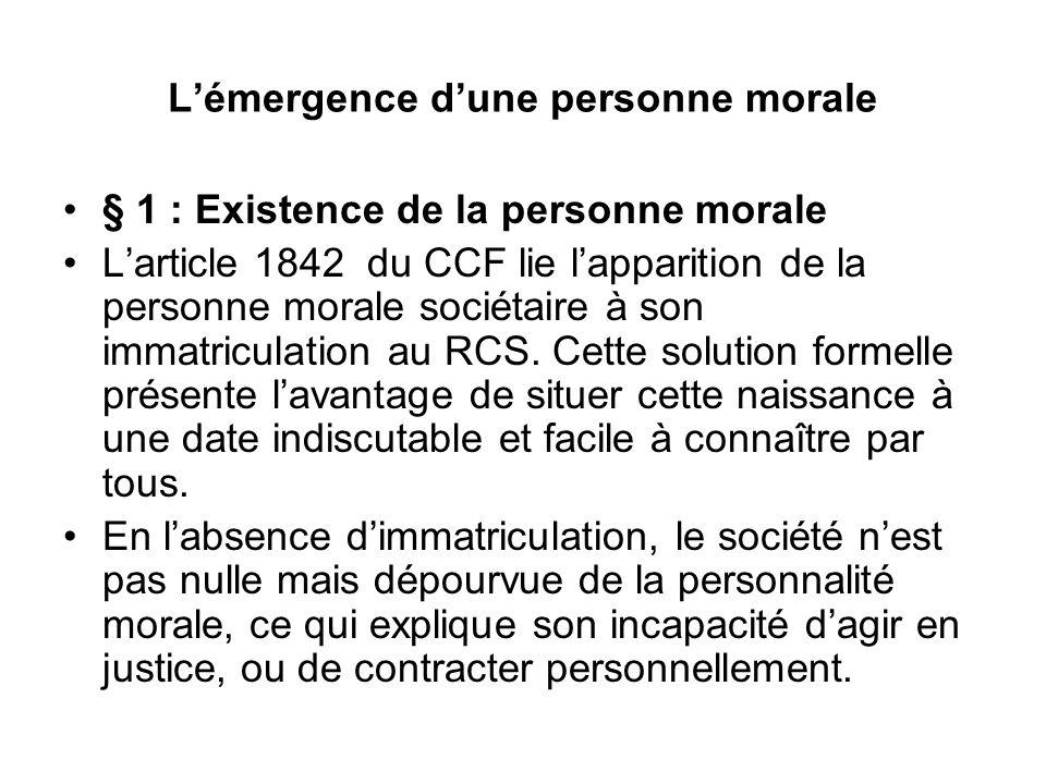 L'émergence d'une personne morale § 1 : Existence de la personne morale L'article 1842 du CCF lie l'apparition de la personne morale sociétaire à son immatriculation au RCS.