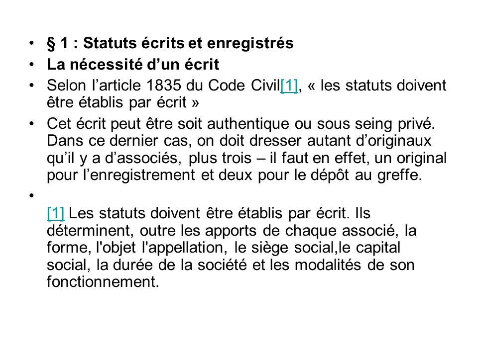 § 1 : Statuts écrits et enregistrés La nécessité d'un écrit Selon l'article 1835 du Code Civil[1], « les statuts doivent être établis par écrit »[1] Cet écrit peut être soit authentique ou sous seing privé.