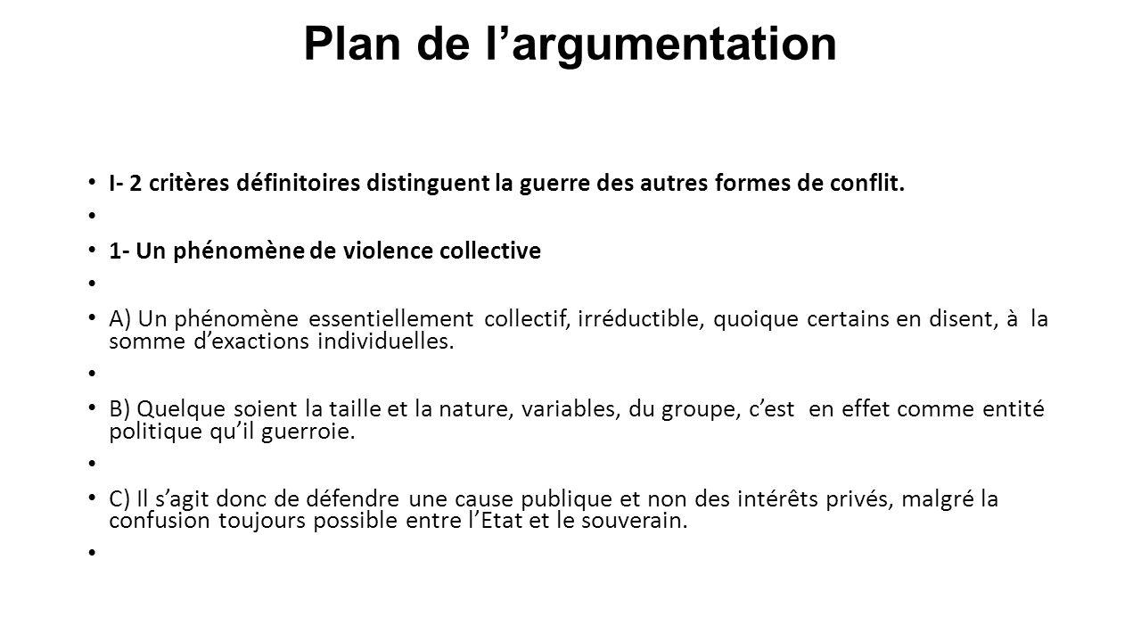Plan de l'argumentation I- 2 critères définitoires distinguent la guerre des autres formes de conflit. 1- Un phénomène de violence collective A) Un ph
