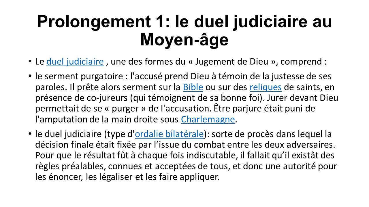 Prolongement 1: le duel judiciaire au Moyen-âge Le duel judiciaire, une des formes du « Jugement de Dieu », comprend :duel judiciaire le serment purga