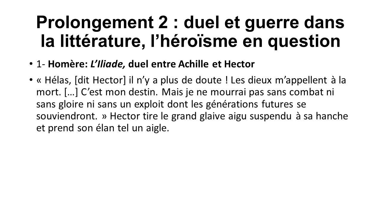 Prolongement 2 : duel et guerre dans la littérature, l'héroïsme en question 1- Homère: L'Iliade, duel entre Achille et Hector « Hélas, [dit Hector] il
