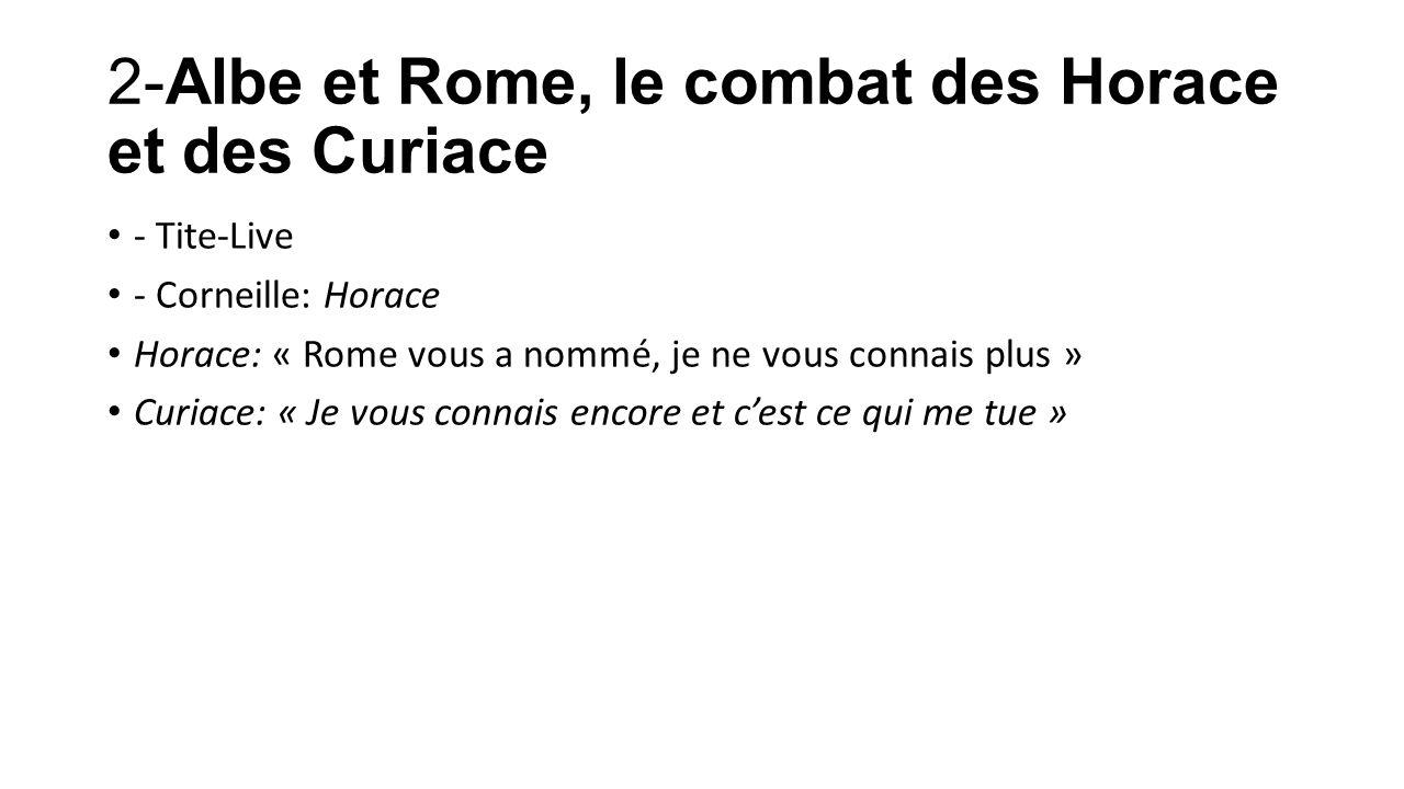 2-Albe et Rome, le combat des Horace et des Curiace - Tite-Live - Corneille: Horace Horace: « Rome vous a nommé, je ne vous connais plus » Curiace: «