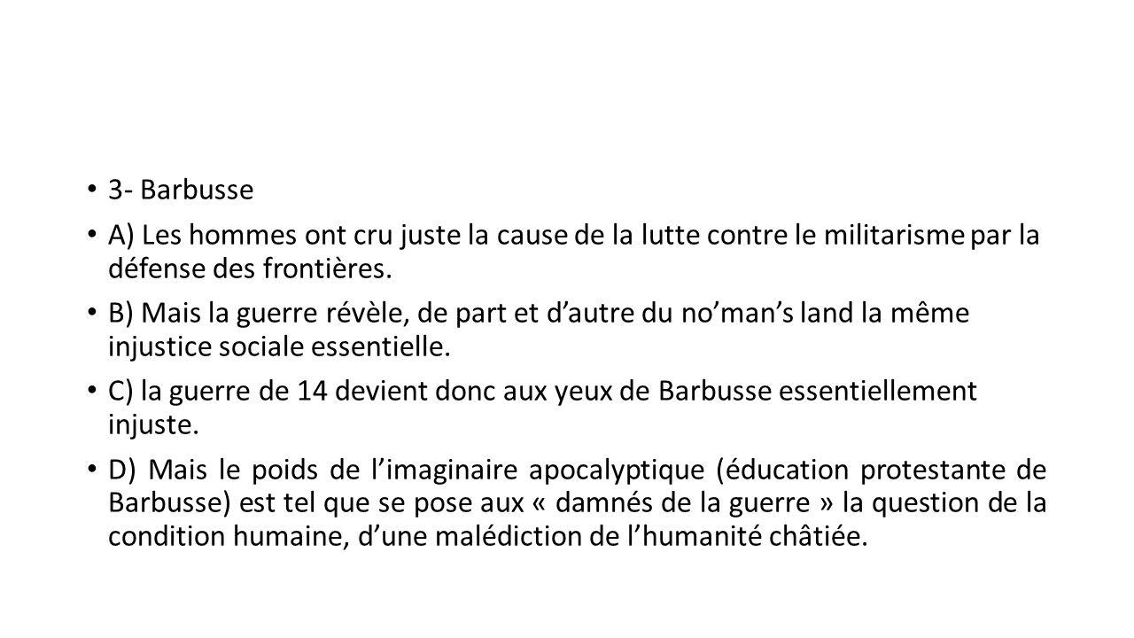 3- Barbusse A) Les hommes ont cru juste la cause de la lutte contre le militarisme par la défense des frontières. B) Mais la guerre révèle, de part et