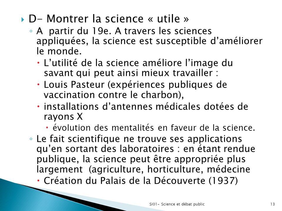  D- Montrer la science « utile » ◦ A partir du 19e. A travers les sciences appliquées, la science est susceptible d'améliorer le monde.  L'utilité d