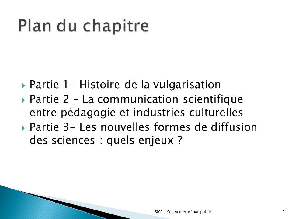  Partie 1- Histoire de la vulgarisation  Partie 2 – La communication scientifique entre pédagogie et industries culturelles  Partie 3- Les nouvelle