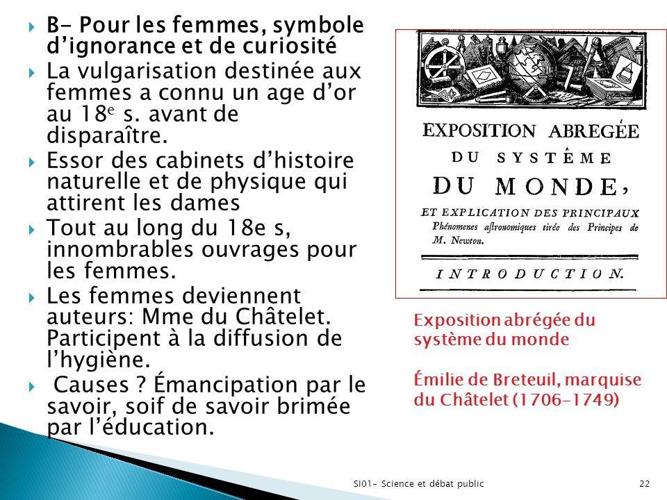  B- Pour les femmes, symbole d'ignorance et de curiosité  La vulgarisation destinée aux femmes a connu un age d'or au 18 e s. avant de disparaître.