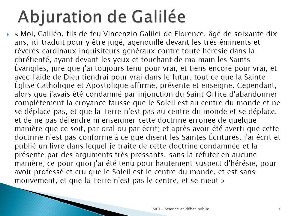 SI01- Science et débat public4  « Moi, Galiléo, fils de feu Vincenzio Galilei de Florence, âgé de soixante dix ans, ici traduit pour y être jugé, age