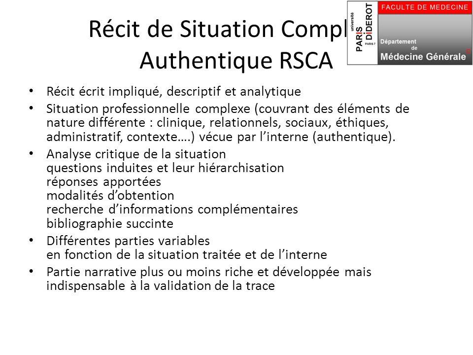 Récit de Situation Complexe Authentique RSCA Récit écrit impliqué, descriptif et analytique Situation professionnelle complexe (couvrant des éléments de nature différente : clinique, relationnels, sociaux, éthiques, administratif, contexte….) vécue par l'interne (authentique).