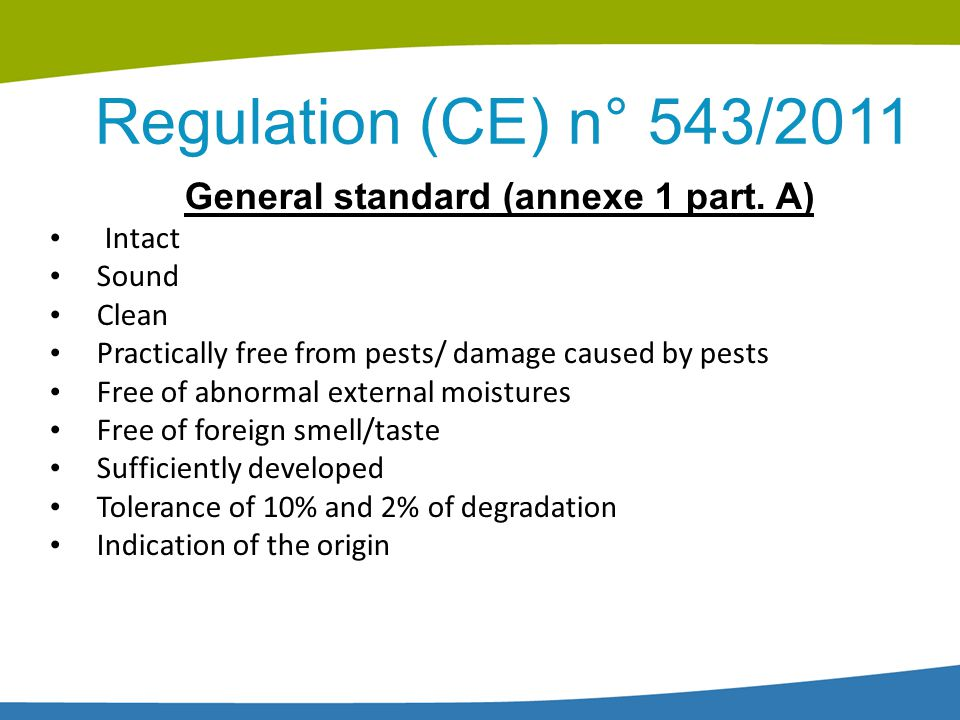 Regulation (CE) n° 543/2011 General standard (annexe 1 part. A) Intact Sound Clean Practically free from pests/ damage caused by pests Free of abnorma