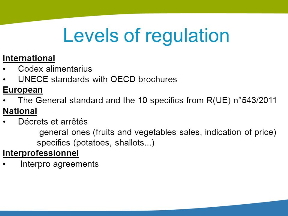 2 ministries DGCCRF (economy) In charge of The application of the regulation on fresh fruits and veg Hygienic controls of the first sell on the market in fruits and veg first trasnformation companies Participates to the elaboration of UNECE and Codex standards DGAL/SRAL (agriculture) In charge of Phytosanitary controls Hygienic controls at the production stage Participates to the COM negotations.