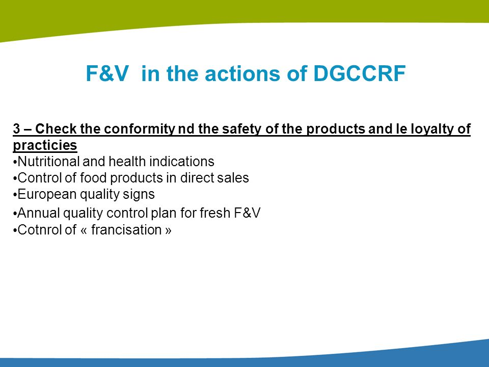 F&V in the actions of DGCCRF 3 – Check the conformity nd the safety of the products and le loyalty of practicies Nutritional and health indications Co