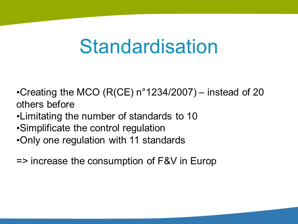 Standardisation Creating the MCO (R(CE) n°1234/2007) – instead of 20 others before Limitating the number of standards to 10 Simplificate the control r