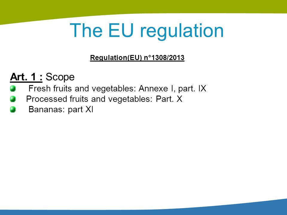 The EU regulation Regulation(EU) n°1308/2013 Art. 1 : Scope Fresh fruits and vegetables: Annexe I, part. IX Processed fruits and vegetables: Part. X B