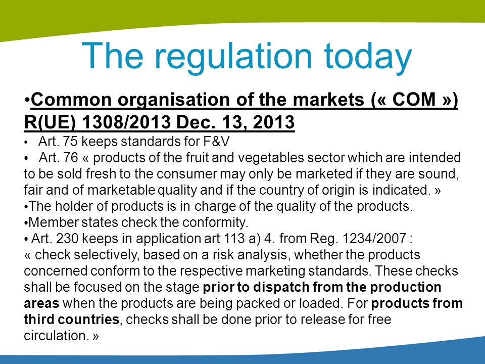 The regulation today Common organisation of the markets (« COM ») R(UE) 1308/2013 Dec. 13, 2013 Art. 75 keeps standards for F&V Art. 76 « products of