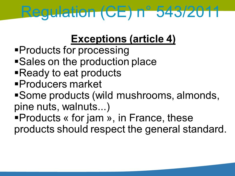 Regulation (CE) n° 543/2011 Exceptions (article 4)  Products for processing  Sales on the production place  Ready to eat products  Producers marke