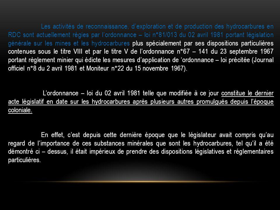 Les activités de reconnaissance, d'exploration et de production des hydrocarbures en RDC sont actuellement régies par l'ordonnance – loi n°81/013 du 0