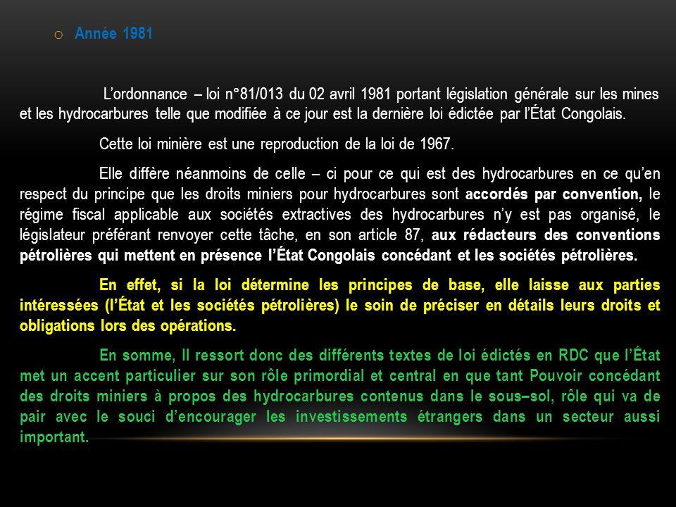 o Année 1981 L'ordonnance – loi n°81/013 du 02 avril 1981 portant législation générale sur les mines et les hydrocarbures telle que modifiée à ce jour