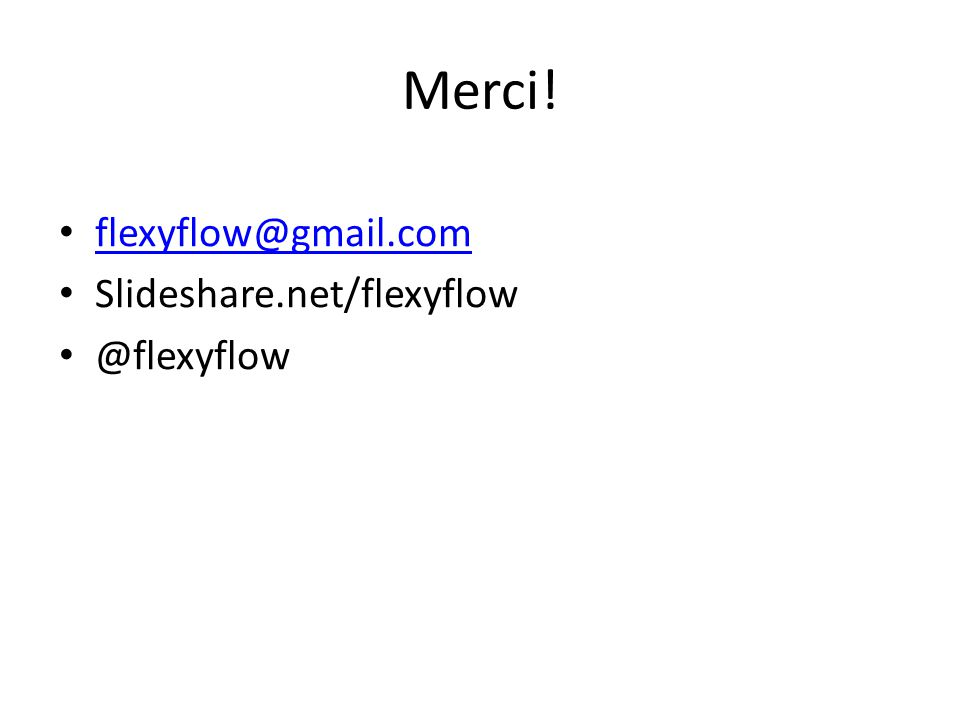 Merci! flexyflow@gmail.com Slideshare.net/flexyflow @flexyflow