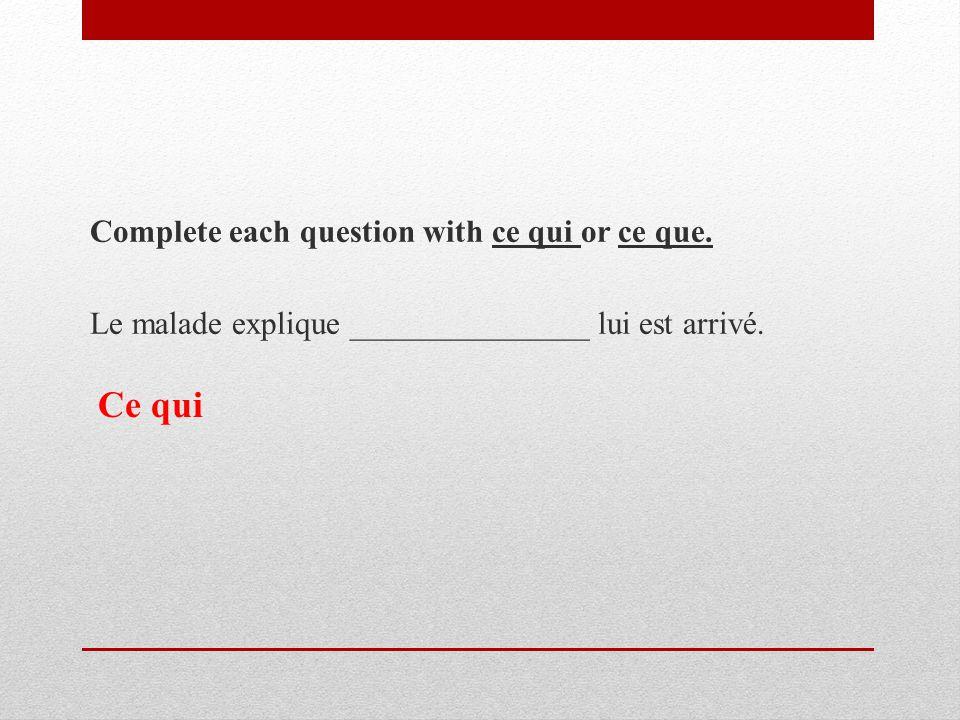 Complete each question with ce qui or ce que. Le malade explique _______________ lui est arrivé.