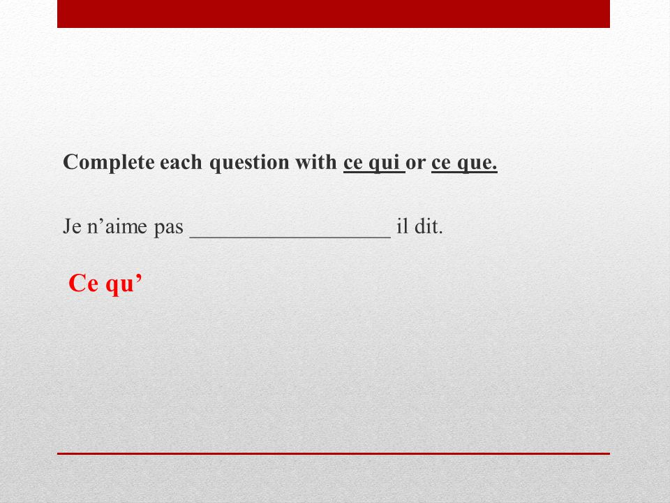 Complete each question with ce qui or ce que. Je n'aime pas __________________ il dit. Ce qu'