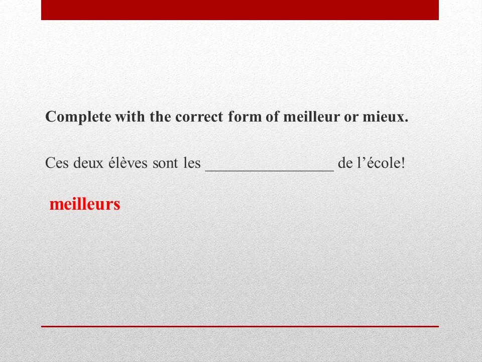 Complete with the correct form of meilleur or mieux.
