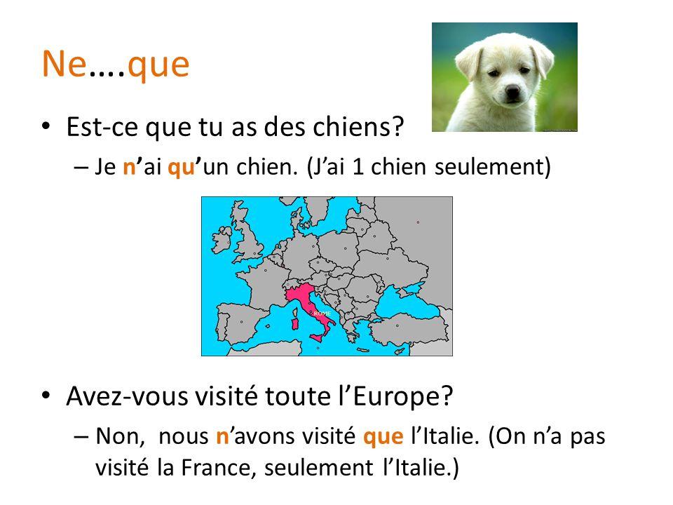 Ne….que Est-ce que tu as des chiens? – Je n'ai qu'un chien. (J'ai 1 chien seulement) Avez-vous visité toute l'Europe? – Non, nous n'avons visité que l
