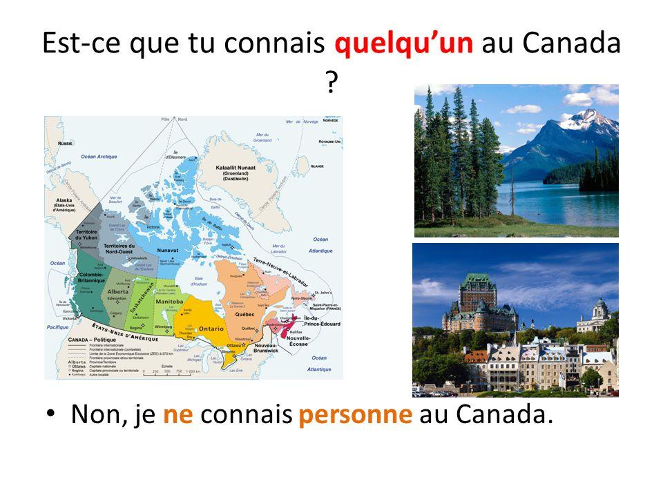 Est-ce que tu connais quelqu'un au Canada ? Non, je ne connais personne au Canada.