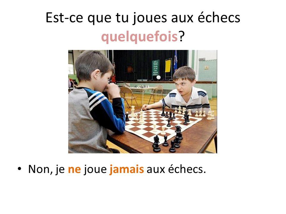 Est-ce que tu joues aux échecs quelquefois? Non, je ne joue jamais aux échecs.