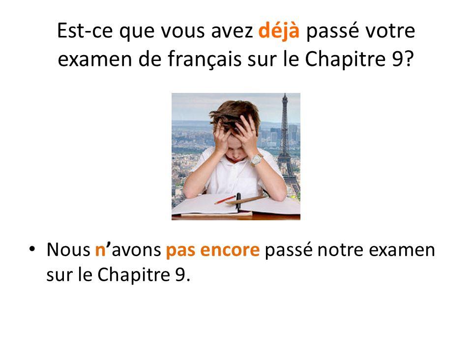 Est-ce que vous avez déjà passé votre examen de français sur le Chapitre 9? Nous n'avons pas encore passé notre examen sur le Chapitre 9.