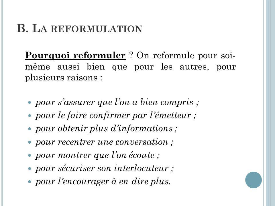 B. L A REFORMULATION Pourquoi reformuler ? On reformule pour soi- même aussi bien que pour les autres, pour plusieurs raisons : pour s'assurer que l'o